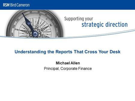 Understanding the Reports That Cross Your Desk Michael Allen Principal, Corporate Finance.