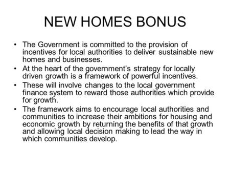 NEW HOMES BONUS The Government is committed to the provision of incentives for local authorities to deliver sustainable new homes and businesses. At the.
