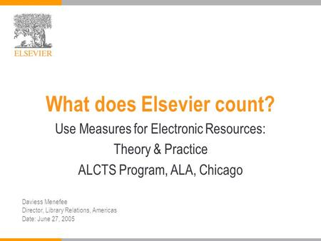 What does Elsevier count? Use Measures for Electronic Resources: Theory & Practice ALCTS Program, ALA, Chicago Daviess Menefee Director, Library Relations,