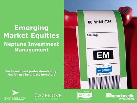 Emerging Market Equities Neptune Investment Management For investment professionals only. Not for use by private investors.