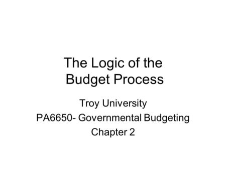 The Logic of the Budget Process Troy University PA6650- Governmental Budgeting Chapter 2.