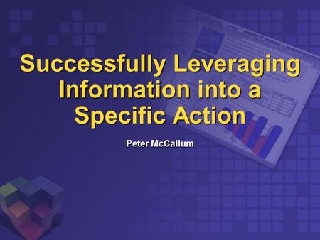 Successfully Leveraging Information into a Specific Action Peter McCallum.
