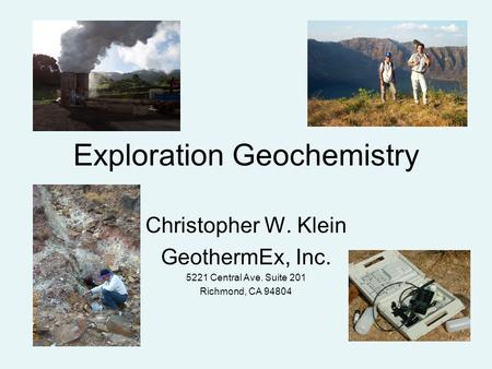 Exploration Geochemistry Christopher W. Klein GeothermEx, Inc. 5221 Central Ave. Suite 201 Richmond, CA 94804.