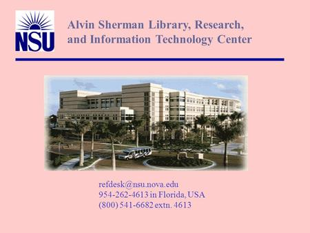 954-262-4613 in Florida, USA (800) 541-6682 extn. 4613 Alvin Sherman Library, Research, and Information Technology Center.