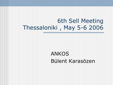 6th Sell Meeting Thessaloniki, May 5-6 2006 ANKOS Bülent Karasözen.