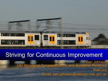 Striving for Continuous Improvement Ben Johnson GM Ministerial Correspondence and Customer Relations RailCorp