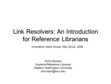 Link Resolvers: An Introduction for Reference Librarians Doris Munson Systems/Reference Librarian Eastern Washington University Innovative.