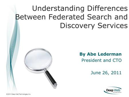 © 2011 Deep Web Technologies, Inc. By Abe Lederman President and CTO June 26, 2011 Understanding Differences Between Federated Search and Discovery Services.
