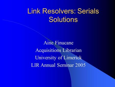 Link Resolvers: Serials Solutions Aine Finucane Acquisitions Librarian University of Limerick LIR Annual Seminar 2005.