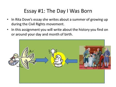 Essay #1: The Day I Was Born In Rita Dove's essay she writes about a summer of growing up during the Civil Rights movement. In this assignment you will.
