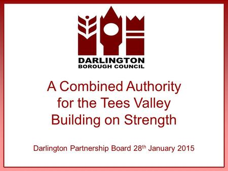A Combined Authority for the Tees Valley Building on Strength Darlington Partnership Board 28 th January 2015.
