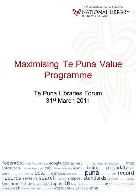 Maximising Te Puna Value Programme Te Puna Libraries Forum 31 st March 2011.