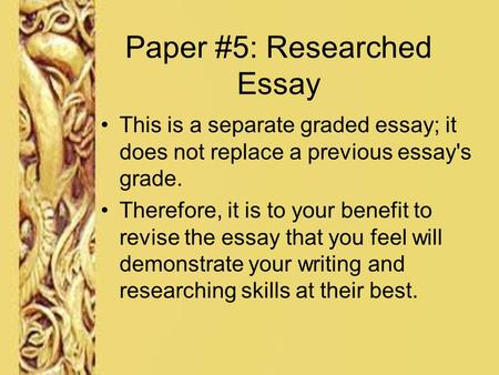 Paper #5: Researched Essay This is a separate graded essay; it does not replace a previous essay's grade. Therefore, it is to your benefit to revise the.