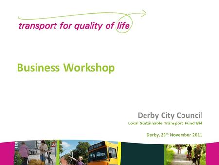 Business Workshop Derby City Council Local Sustainable Transport Fund Bid Derby, 29 th November 2011.