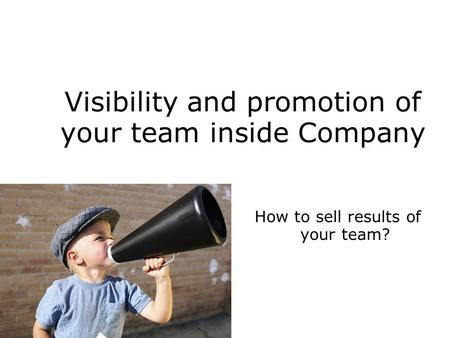 Visibility and promotion of your team inside Company How to sell results of your team?