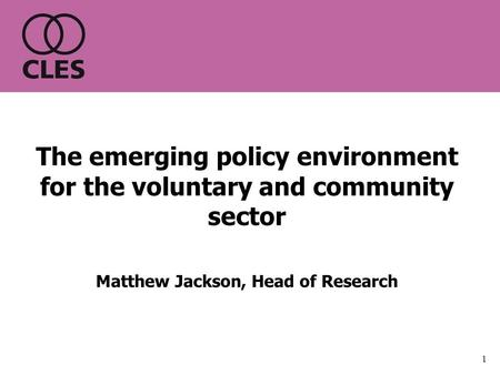 1 The emerging policy environment for the voluntary and community sector Matthew Jackson, Head of Research.