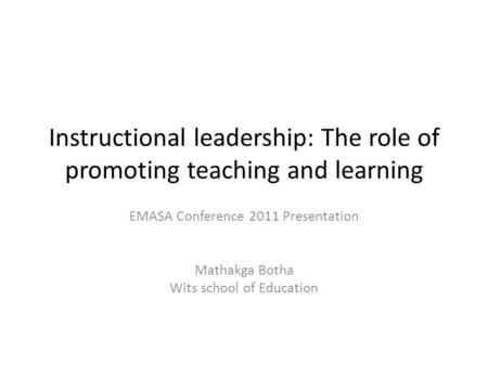 Instructional leadership: The role of promoting teaching and learning EMASA Conference 2011 Presentation Mathakga Botha Wits school of Education.