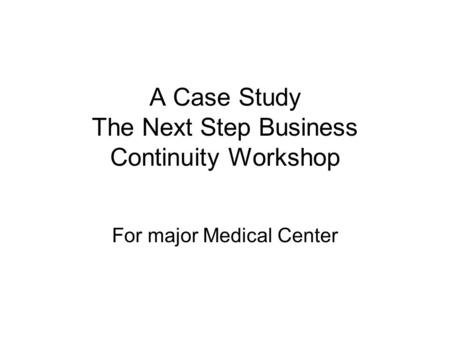 A Case Study The Next Step Business Continuity Workshop For major Medical Center.