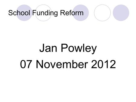 School Funding Reform Jan Powley 07 November 2012.