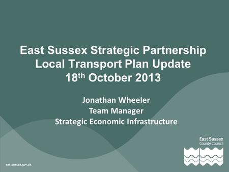 Jonathan Wheeler Team Manager Strategic Economic Infrastructure East Sussex Strategic Partnership Local Transport Plan Update 18 th October 2013.