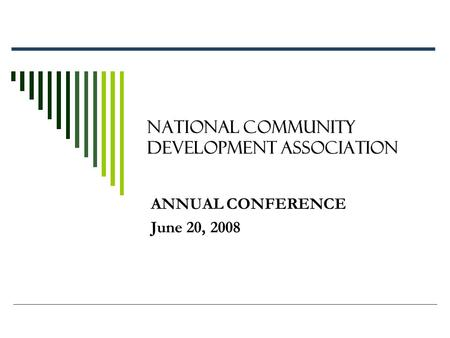 NATIONAL COMMUNITY DEVELOPMENT ASSOCIATION ANNUAL CONFERENCE June 20, 2008.