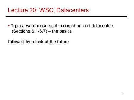 1 Lecture 20: WSC, Datacenters Topics: warehouse-scale computing and datacenters (Sections 6.1-6.7) – the basics followed by a look at the future.