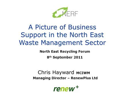 North East Recycling Forum 8 th September 2011 A Picture of Business Support in the North East Waste Management Sector Chris Hayward MCIWM Managing Director.