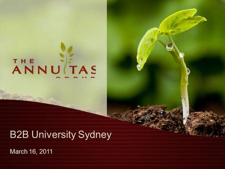 B2B University Sydney March 16, 2011. Agenda Who is The Annuitas Group? The Changing B2B Buyer Today's B2B Marketer The Impact of This Change on the B2B.