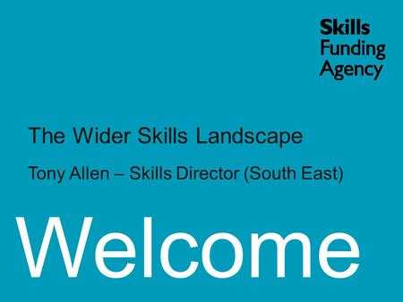 Welcome The Wider Skills Landscape Tony Allen – Skills Director (South East)