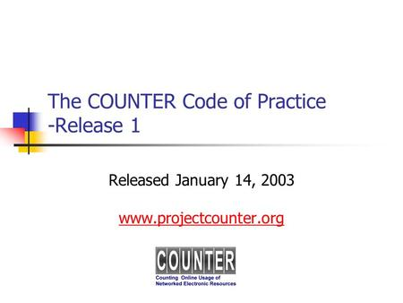 The COUNTER Code of Practice -Release 1 Released January 14, 2003 www.projectcounter.org.