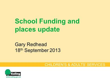 School Funding and places update Gary Redhead 18 th September 2013 CHILDREN'S & ADULTS' SERVICES.