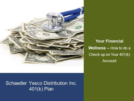 Schaedler Yesco Distribution Inc. 401(k) Plan Your Financial Wellness – How to do a Check-up on Your 401(k) Account.