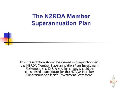 The NZRDA Member Superannuation Plan This presentation should be viewed in conjunction with the NZRDA Member Superannuation Plan Investment Statement and.