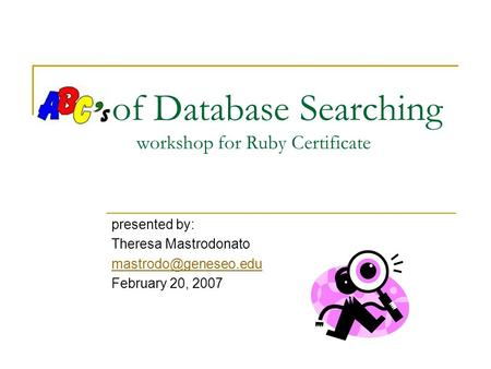 Of Database Searching workshop for Ruby Certificate presented by: Theresa Mastrodonato February 20, 2007.