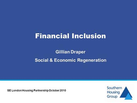 Financial Inclusion Gillian Draper Social & Economic Regeneration SE London Housing Partnership October 2010.