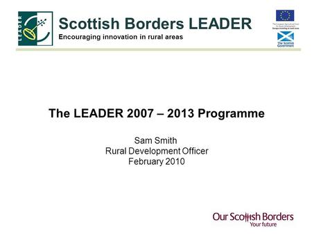 Scottish Borders LEADER Encouraging innovation in rural areas The LEADER 2007 – 2013 Programme Sam Smith Rural Development Officer February 2010.