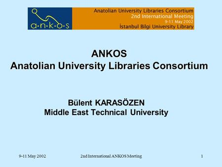 9-11 May 20022nd International ANKOS Meeting1 ANKOS Anatolian University Libraries Consortium Bülent KARASÖZEN Middle East Technical University.