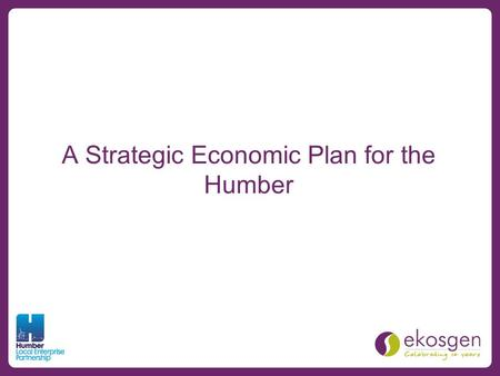 A Strategic Economic Plan for the Humber. Overview An overarching economic strategy for the Humber Forms the basis of a Growth Deal with Government Contains.
