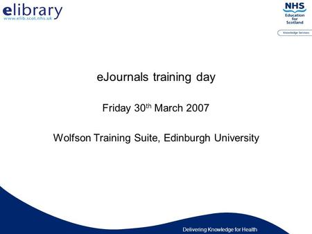 Delivering Knowledge for Health eJournals training day Friday 30 th March 2007 Wolfson Training Suite, Edinburgh University.