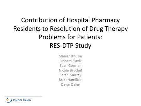 Contribution of Hospital Pharmacy Residents to Resolution of Drug Therapy Problems for Patients: RES-DTP Study Manish Khullar Richard Slavik Sean Gorman.