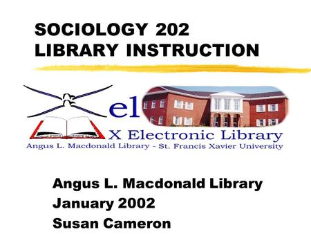 SOCIOLOGY 202 LIBRARY INSTRUCTION Angus L. Macdonald Library January 2002 Susan Cameron.