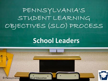 PENNSYLVANIA'S STUDENT LEARNING OBJECTIVES (SLO) PROCESS School Leaders © Pennsylvania Department of Education.