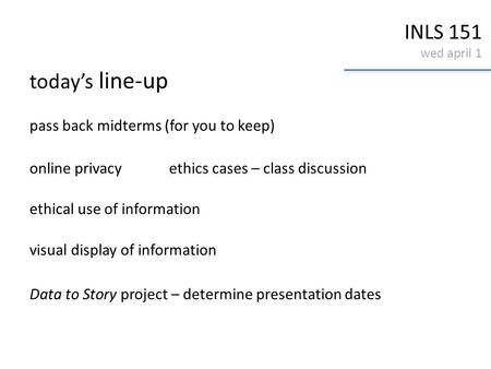 INLS 151 wed april 1 today's line-up pass back midterms (for you to keep) online privacyethics cases – class discussion ethical use of information visual.