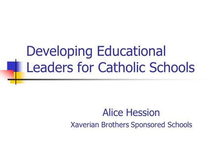 Developing Educational Leaders for Catholic Schools Alice Hession Xaverian Brothers Sponsored Schools.