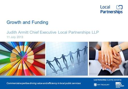 Commercial expertise driving value and efficiency in local public services Growth and Funding Judith Armitt Chief Executive Local Partnerships LLP 11 July.