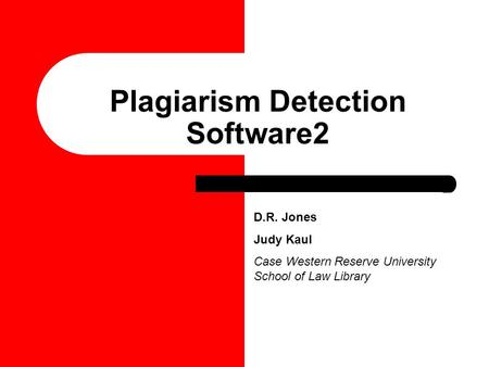 D.R. Jones Judy Kaul Case Western Reserve University School of Law Library Plagiarism Detection Software2.