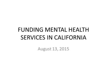 FUNDING MENTAL HEALTH SERVICES IN CALIFORNIA August 13, 2015.