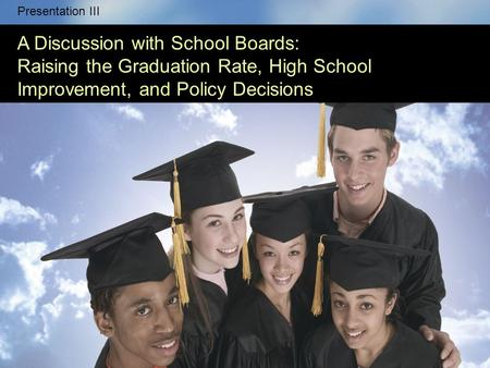 This series of five presentations has the following goals: Presentation III A Discussion with School Boards: Raising the Graduation Rate, High School Improvement,