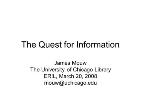 The Quest for Information James Mouw The University of Chicago Library ERIL, March 20, 2008