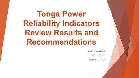 Tonga Power Reliability Indicators Review Results and Recommendations Pauline Muscat Consultant October 2013.